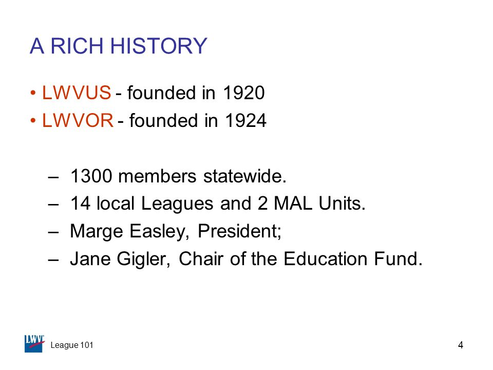 League 101 4 A RICH HISTORY LWVUS - founded in 1920 LWVOR - founded in 1924 –1300 members statewide.