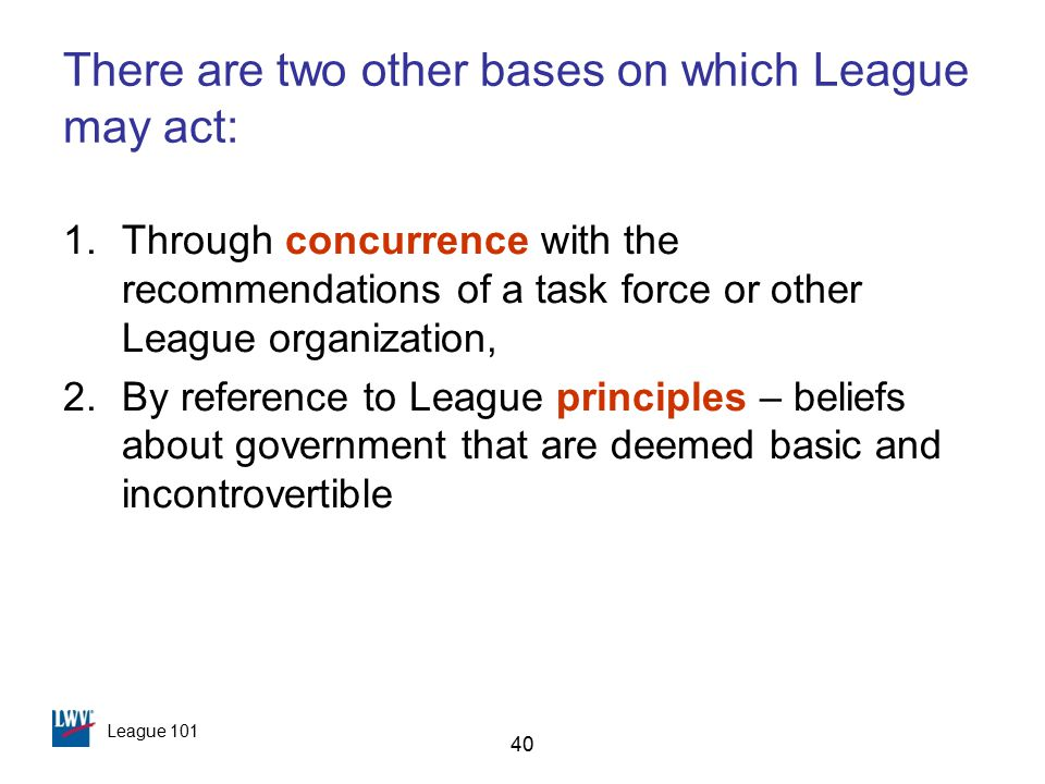 League 101 40 There are two other bases on which League may act: 1.Through concurrence with the recommendations of a task force or other League organization, 2.By reference to League principles – beliefs about government that are deemed basic and incontrovertible