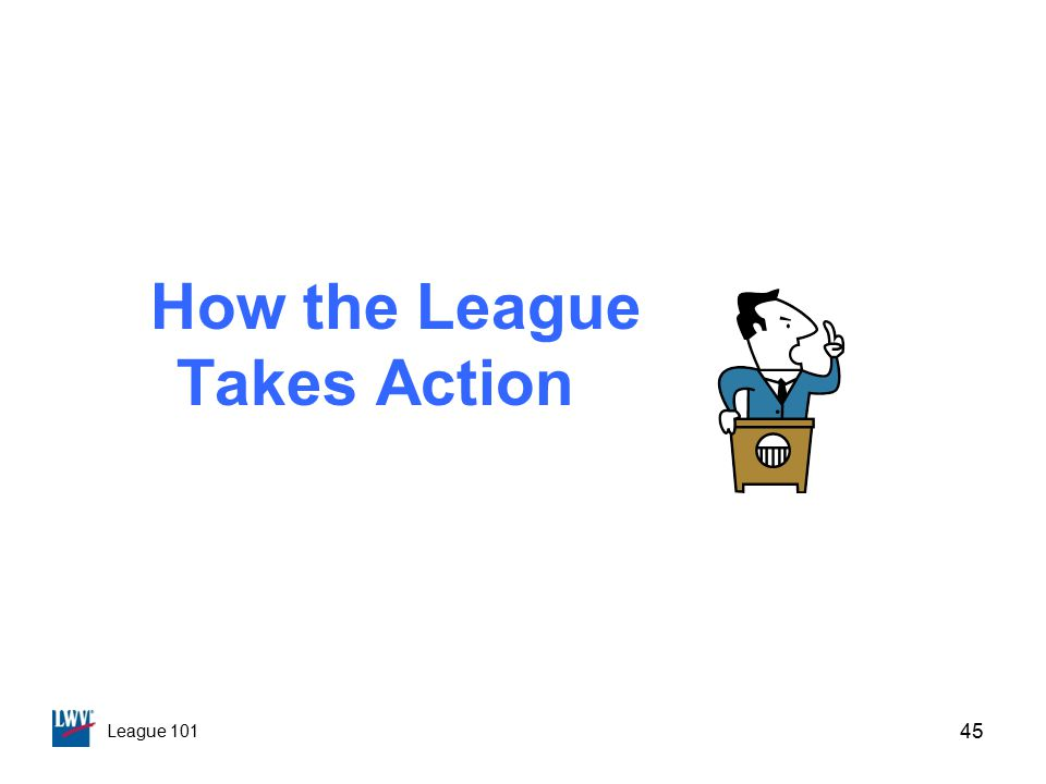 League 101 How the League Takes Action 45