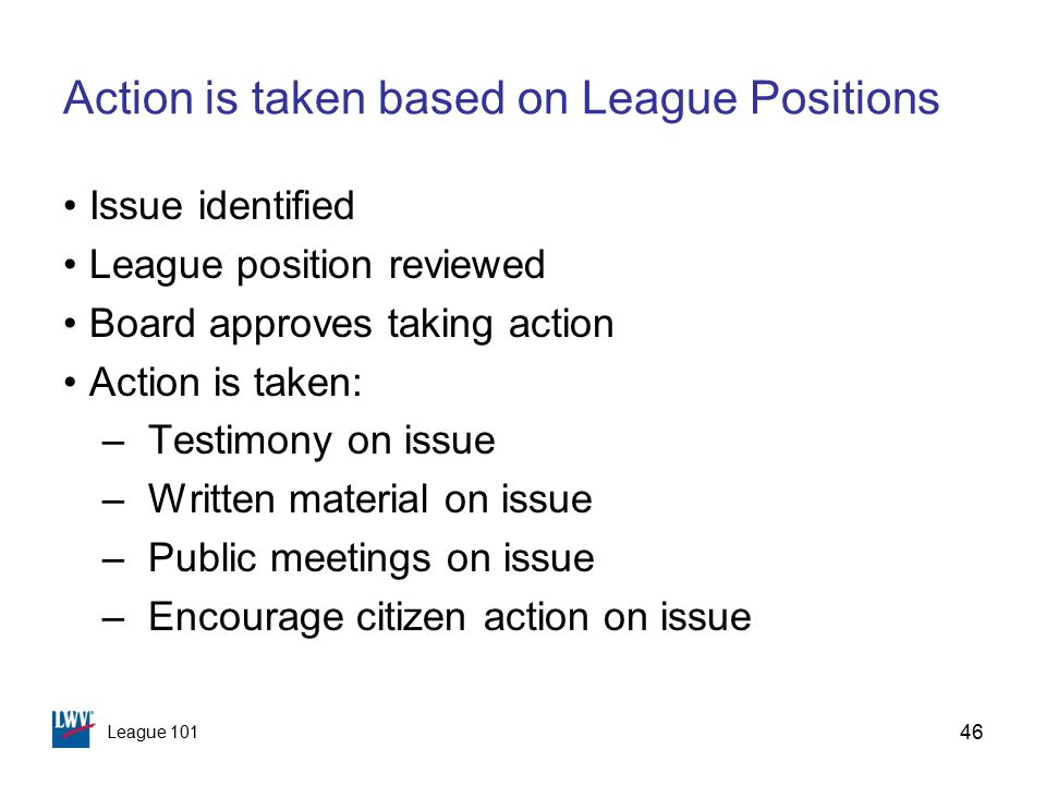 League 101 Action is taken based on League Positions Issue identified League position reviewed Board approves taking action Action is taken: –Testimony on issue –Written material on issue –Public meetings on issue –Encourage citizen action on issue 46
