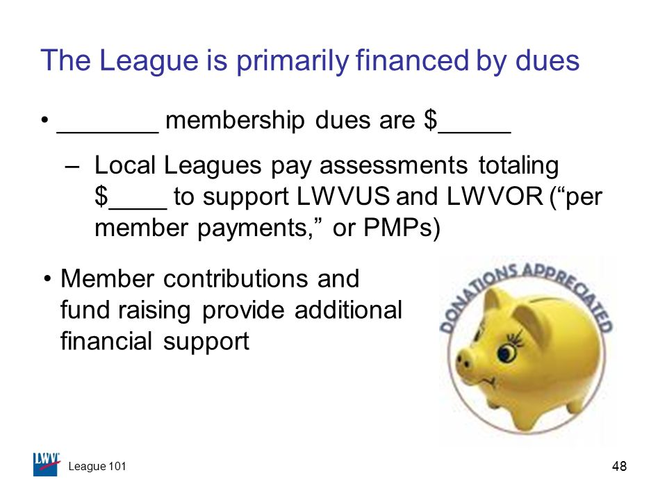 League 101 48 The League is primarily financed by dues _______ membership dues are $_____ –Local Leagues pay assessments totaling $____ to support LWVUS and LWVOR ( per member payments, or PMPs) Member contributions and fund raising provide additional financial support