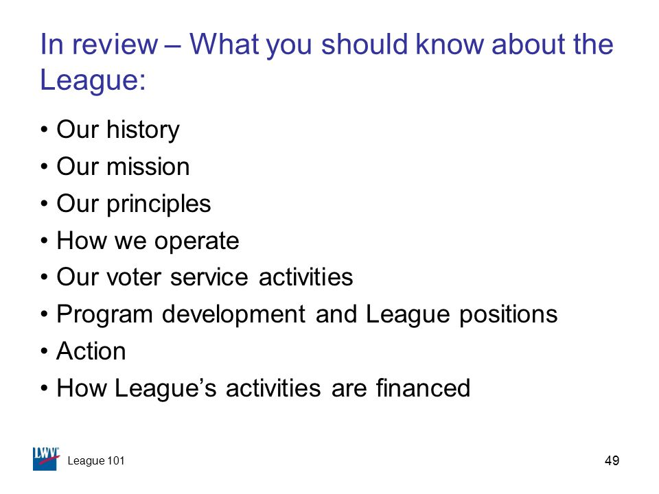 League 101 49 In review – What you should know about the League: Our history Our mission Our principles How we operate Our voter service activities Program development and League positions Action How League's activities are financed