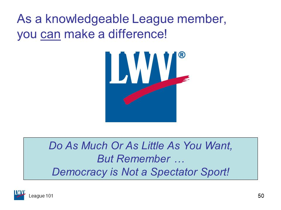 League 101 50 As a knowledgeable League member, you can make a difference.