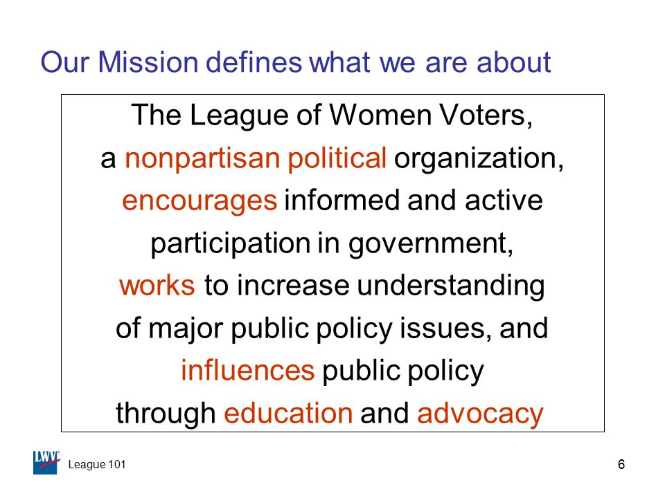 League 101 6 Our Mission defines what we are about The League of Women Voters, a nonpartisan political organization, encourages informed and active participation in government, works to increase understanding of major public policy issues, and influences public policy through education and advocacy
