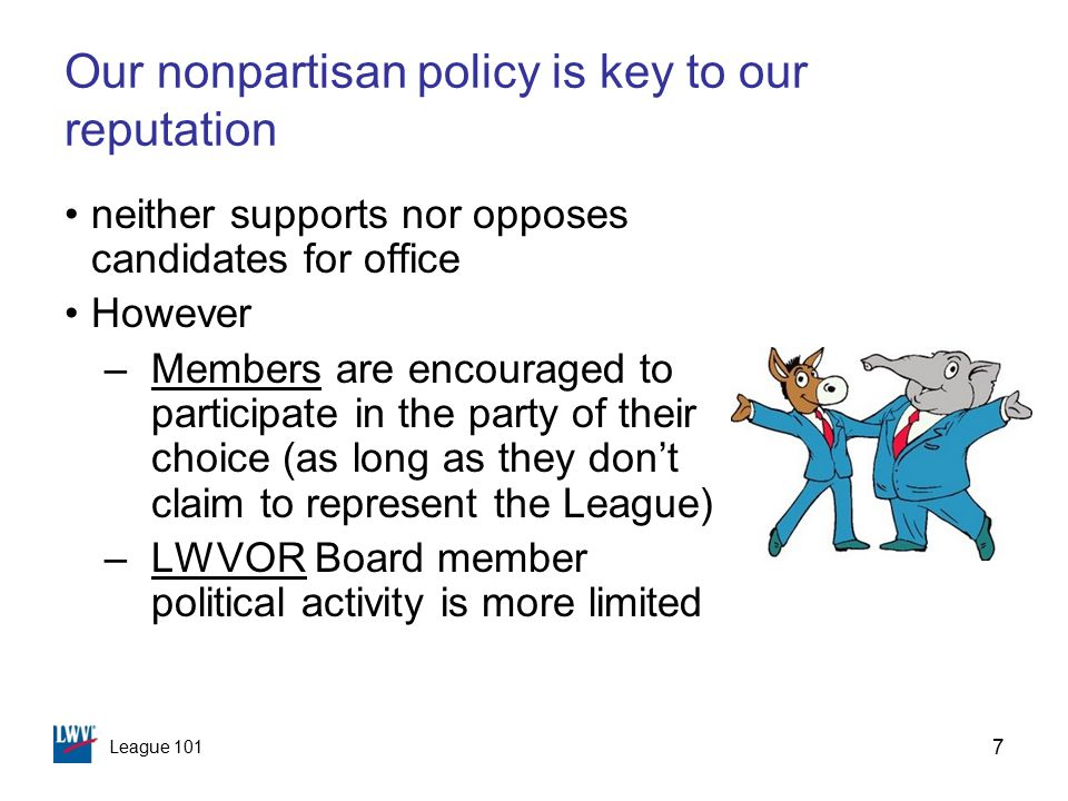 League 101 7 Our nonpartisan policy is key to our reputation neither supports nor opposes candidates for office However –Members are encouraged to participate in the party of their choice (as long as they don't claim to represent the League) –LWVOR Board member political activity is more limited