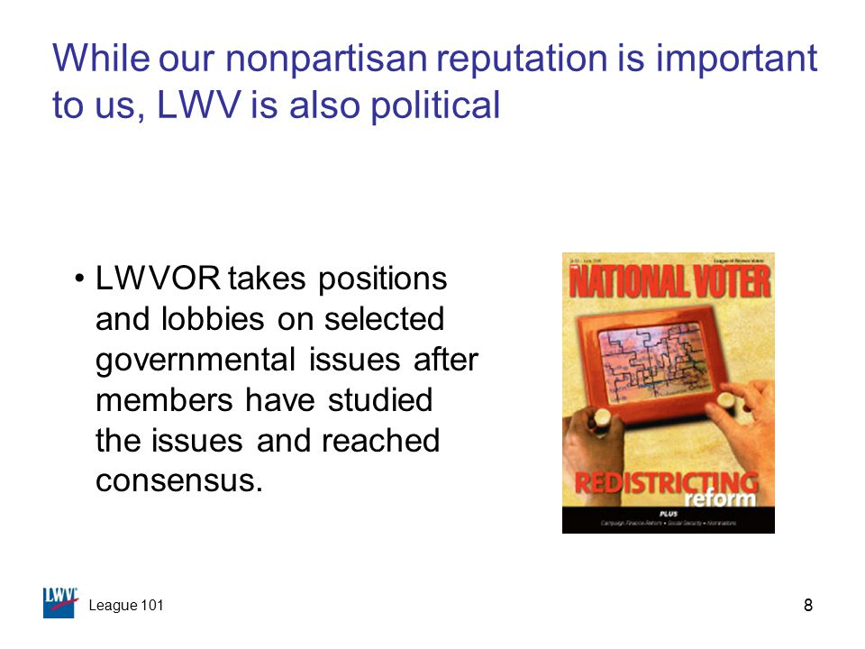 League 101 8 While our nonpartisan reputation is important to us, LWV is also political LWVOR takes positions and lobbies on selected governmental issues after members have studied the issues and reached consensus.
