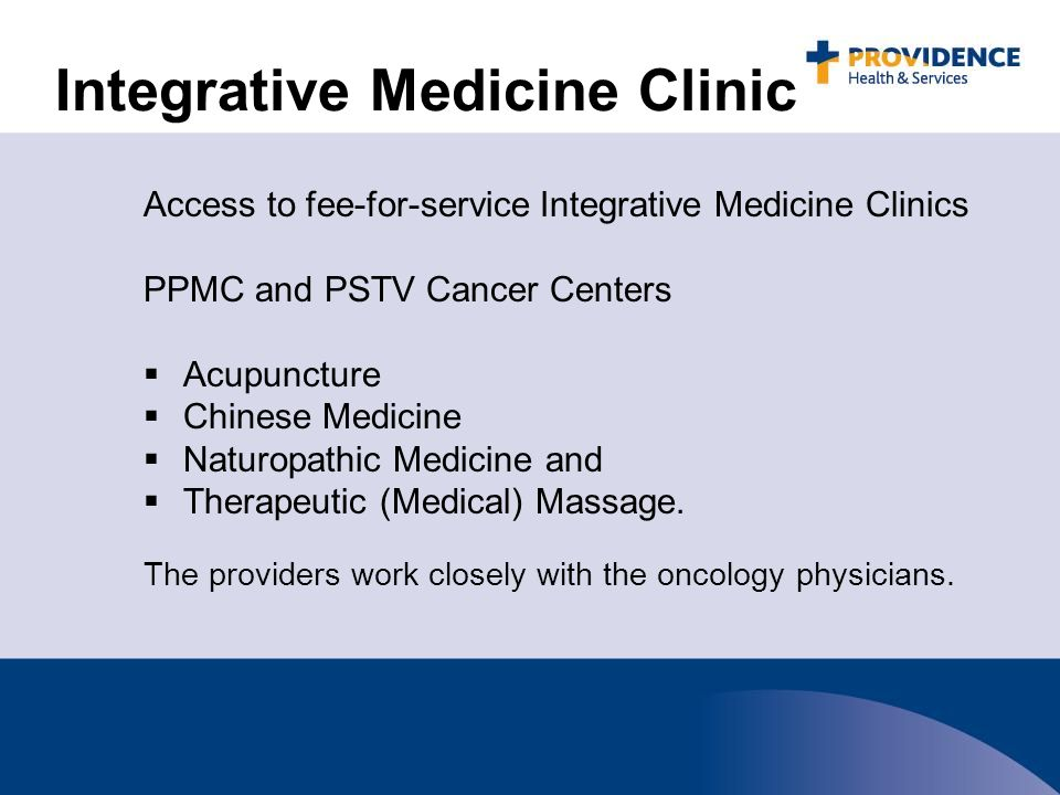 Integrative Medicine Clinic Access to fee-for-service Integrative Medicine Clinics PPMC and PSTV Cancer Centers  Acupuncture  Chinese Medicine  Naturopathic Medicine and  Therapeutic (Medical) Massage.