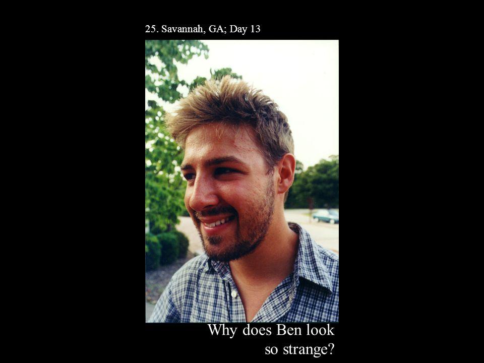 25. Savannah, GA; Day 13 Why does Ben look so strange