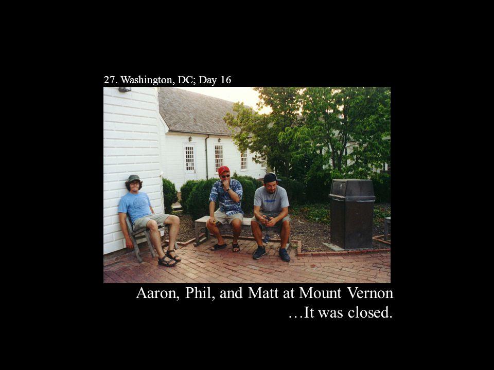 27. Washington, DC; Day 16 Aaron, Phil, and Matt at Mount Vernon …It was closed.