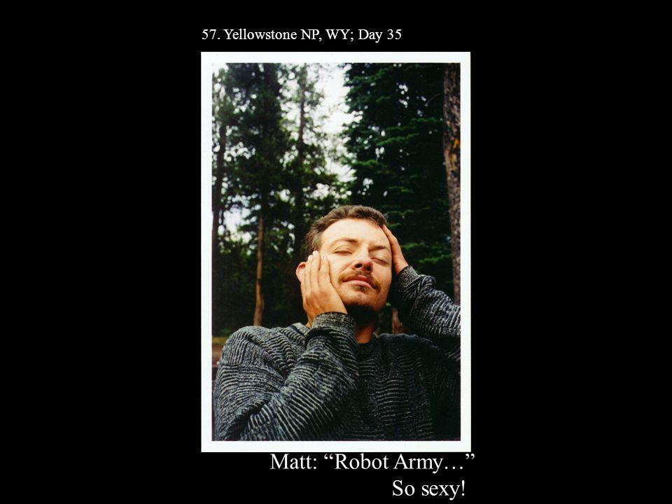 57. Yellowstone NP, WY; Day 35 Matt: Robot Army… So sexy!