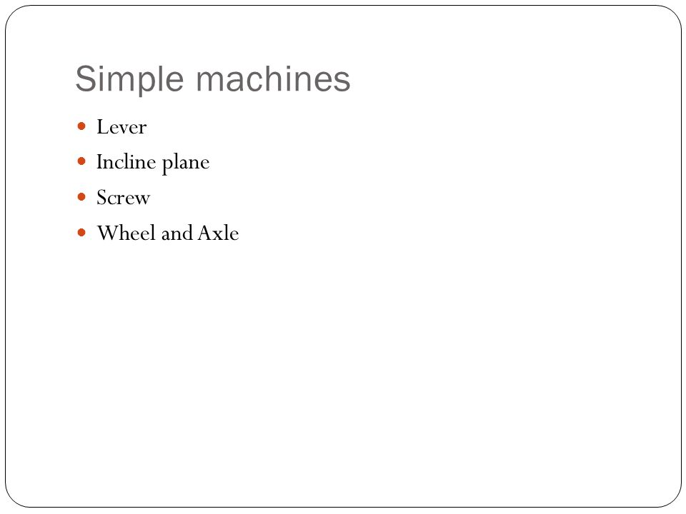Simple machines Lever Incline plane Screw Wheel and Axle