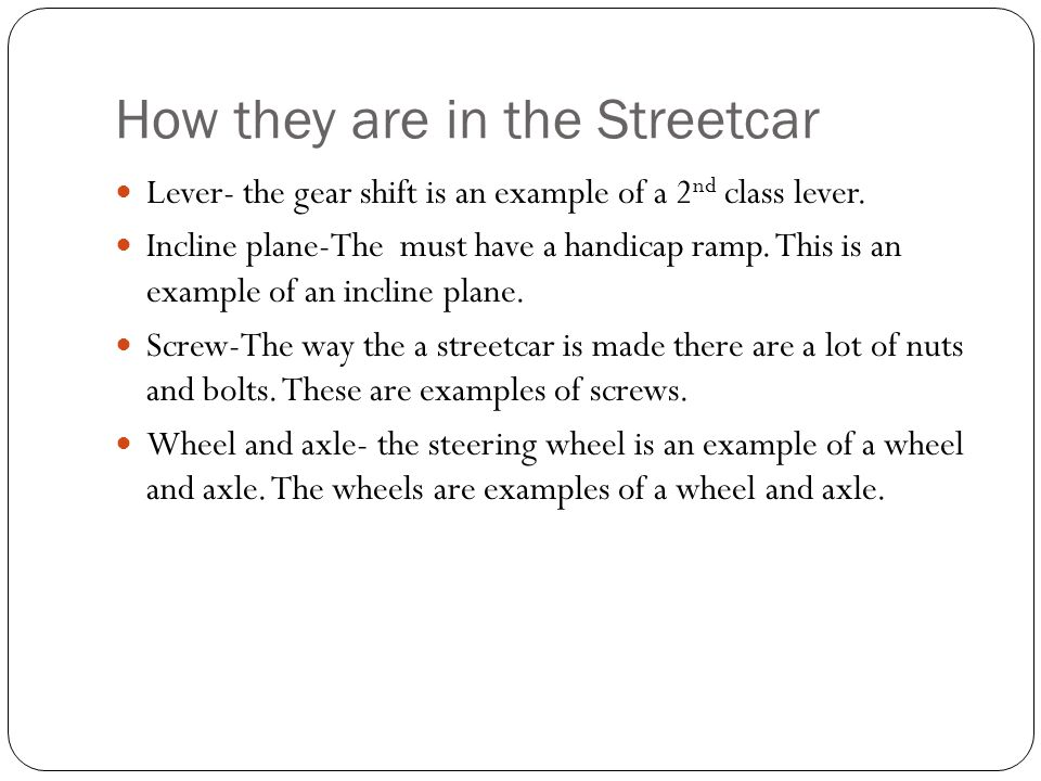 How they are in the Streetcar Lever- the gear shift is an example of a 2 nd class lever. Incline plane-The must have a handicap ramp. This is an examp