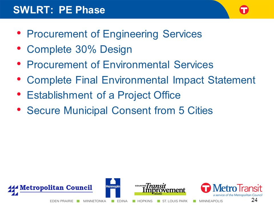 Procurement of Engineering Services Complete 30% Design Procurement of Environmental Services Complete Final Environmental Impact Statement Establishment of a Project Office Secure Municipal Consent from 5 Cities 24 SWLRT: PE Phase