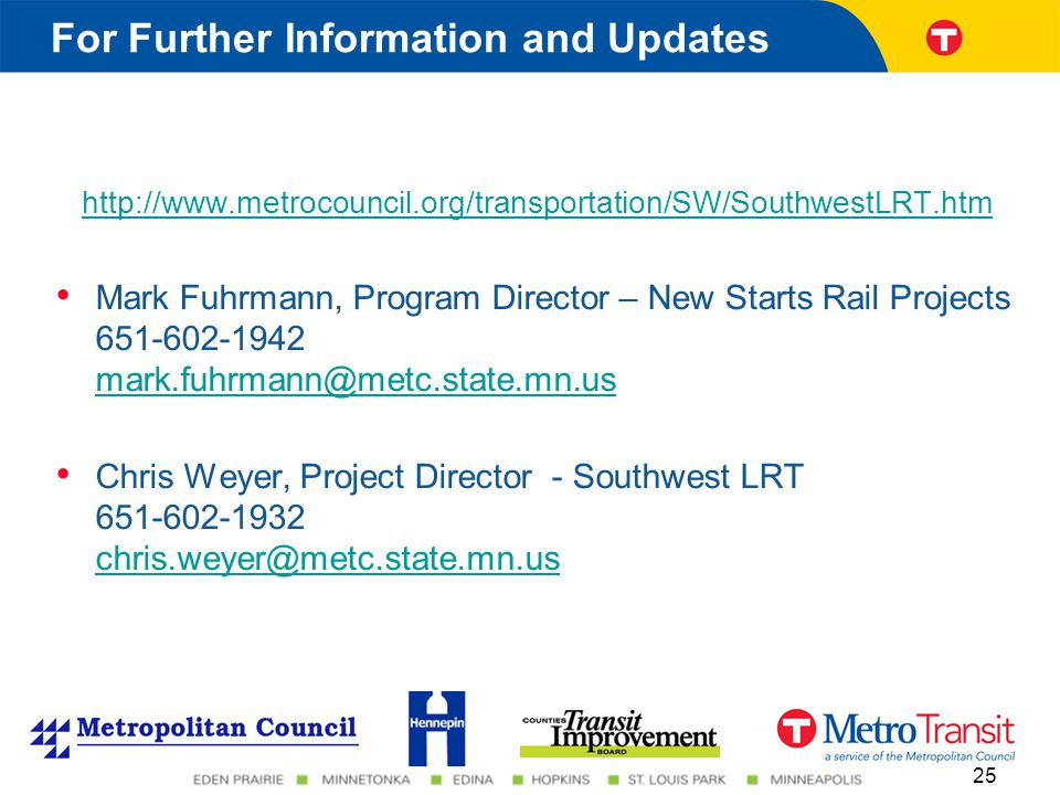 http://www.metrocouncil.org/transportation/SW/SouthwestLRT.htm Mark Fuhrmann, Program Director – New Starts Rail Projects 651-602-1942 mark.fuhrmann@metc.state.mn.us mark.fuhrmann@metc.state.mn.us Chris Weyer, Project Director - Southwest LRT 651-602-1932 chris.weyer@metc.state.mn.us chris.weyer@metc.state.mn.us For Further Information and Updates 25