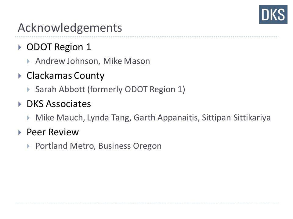 Acknowledgements  ODOT Region 1  Andrew Johnson, Mike Mason  Clackamas County  Sarah Abbott (formerly ODOT Region 1)  DKS Associates  Mike Mauch