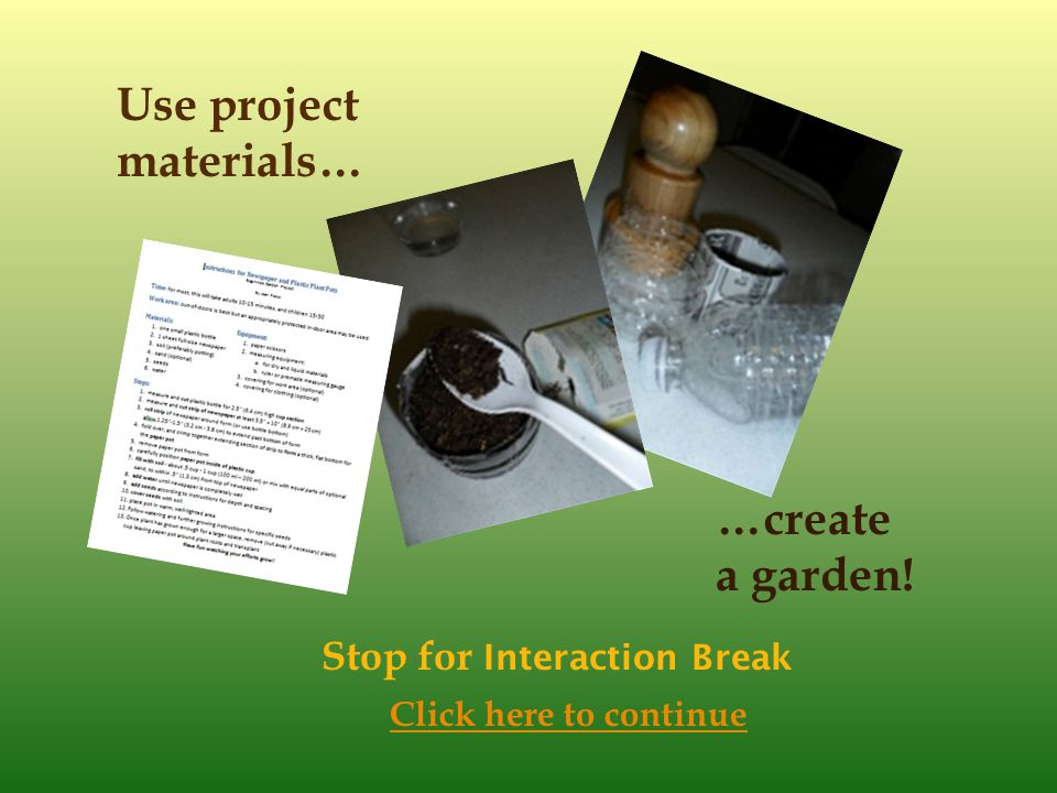 Use project materials… …create a garden! Stop for Interaction Break Click here to continue