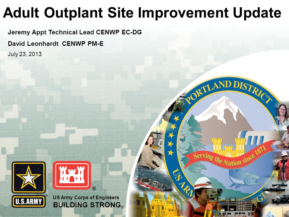 US Army Corps of Engineers BUILDING STRONG ® Adult Outplant Site Improvement Update Jeremy Appt Technical Lead CENWP EC-DG David Leonhardt CENWP PM-E July 23, 2013