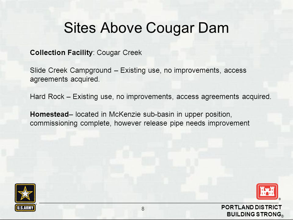 BUILDING STRONG ® PORTLAND DISTRICT 8 Sites Above Cougar Dam Collection Facility: Cougar Creek Slide Creek Campground – Existing use, no improvements, access agreements acquired.