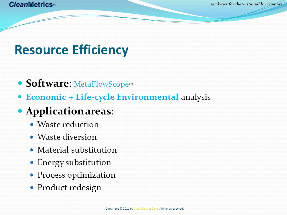 Analytics for the Sustainable Economy Resource Efficiency Software: MetaFlowScope TM Economic + Life-cycle Environmental analysis Application areas: Waste reduction Waste diversion Material substitution Energy substitution Process optimization Product redesign Copyright © 2011 by CleanMetrics Corp.