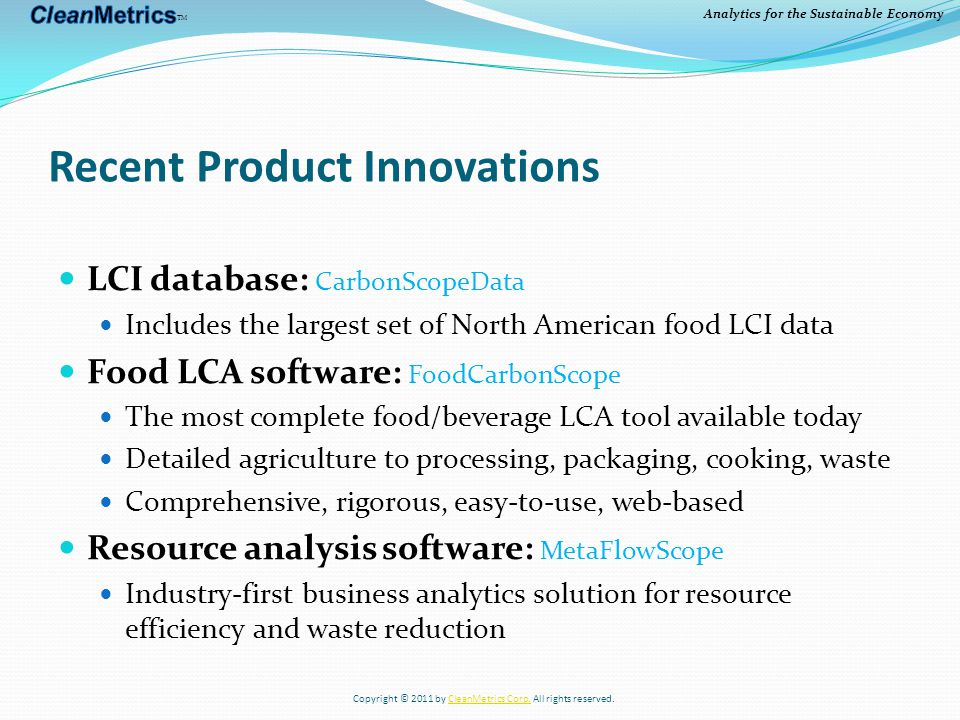 Analytics for the Sustainable Economy Recent Product Innovations LCI database: CarbonScopeData Includes the largest set of North American food LCI data Food LCA software: FoodCarbonScope The most complete food/beverage LCA tool available today Detailed agriculture to processing, packaging, cooking, waste Comprehensive, rigorous, easy-to-use, web-based Resource analysis software: MetaFlowScope Industry-first business analytics solution for resource efficiency and waste reduction Copyright © 2011 by CleanMetrics Corp.