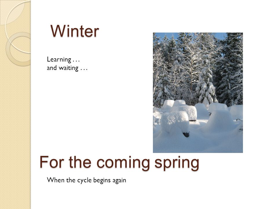 For the coming spring Learning... and waiting... Winter When the cycle begins again