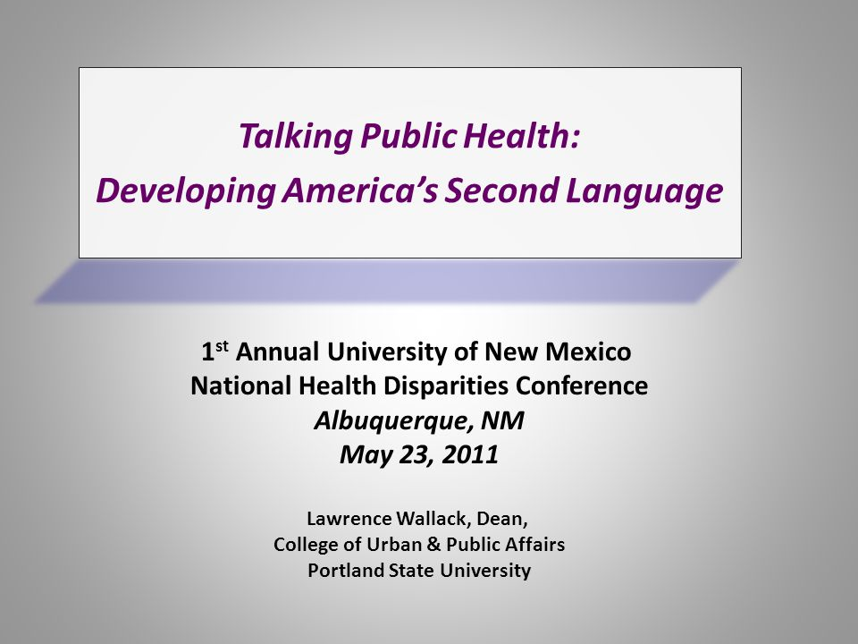 Talking Public Health: Language Developing America's Second Language Lawrence Wallack, Dean, College of Urban & Public Affairs Portland State University 1 st Annual University of New Mexico National Health Disparities Conference Albuquerque, NM May 23, 2011