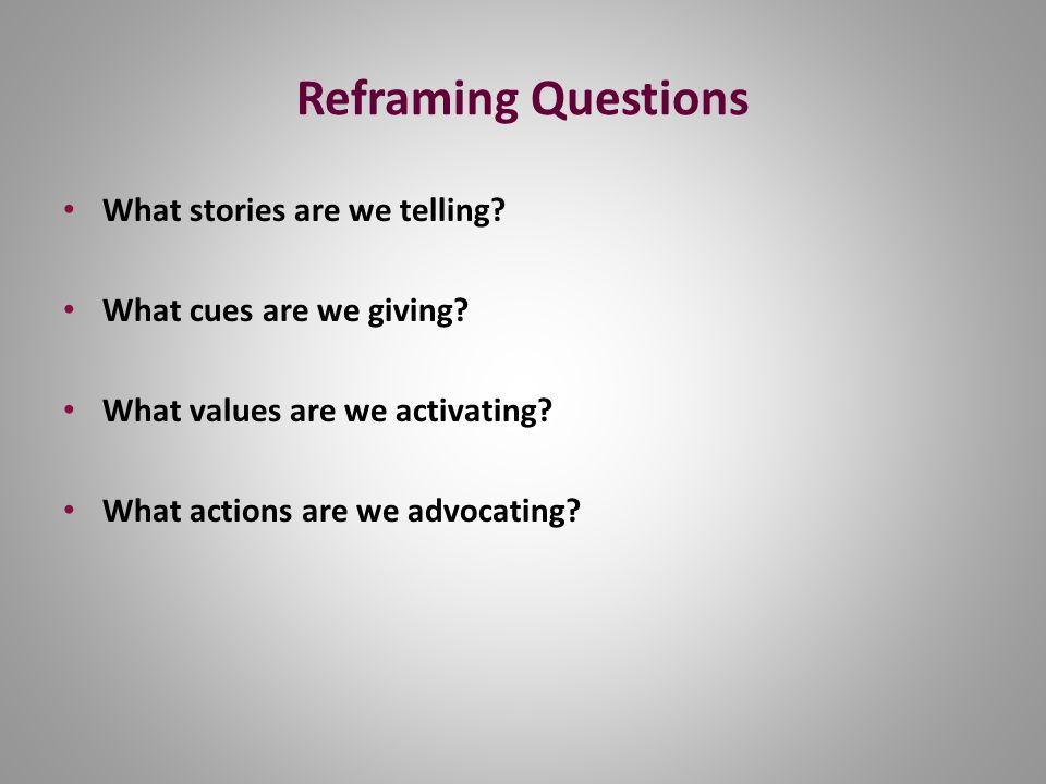 Reframing Questions What stories are we telling. What cues are we giving.