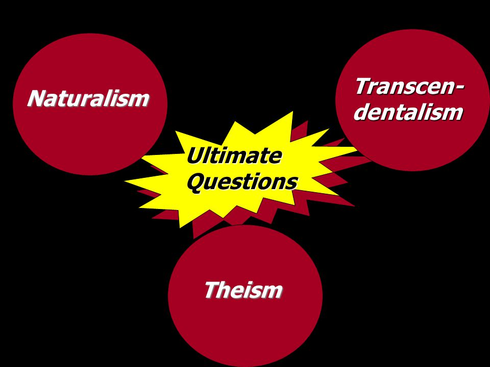 UltimateQuestions Naturalism Transcen-dentalism Theism