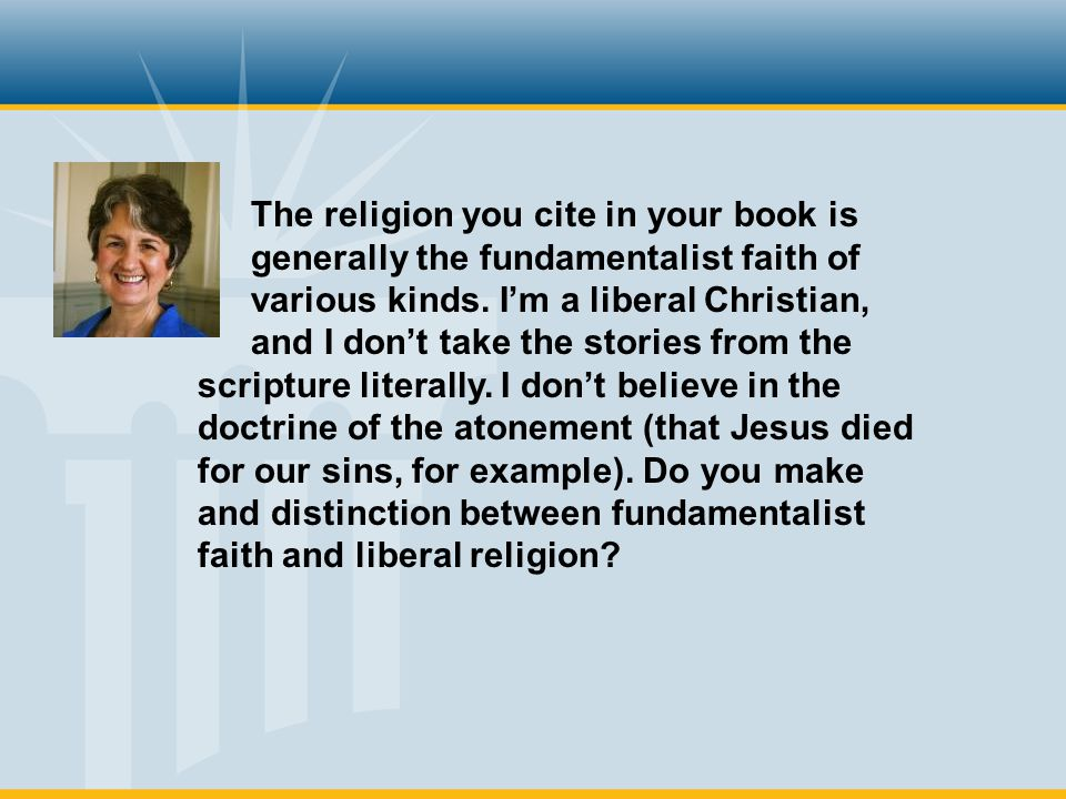 The religion you cite in your book is generally the fundamentalist faith of various kinds.
