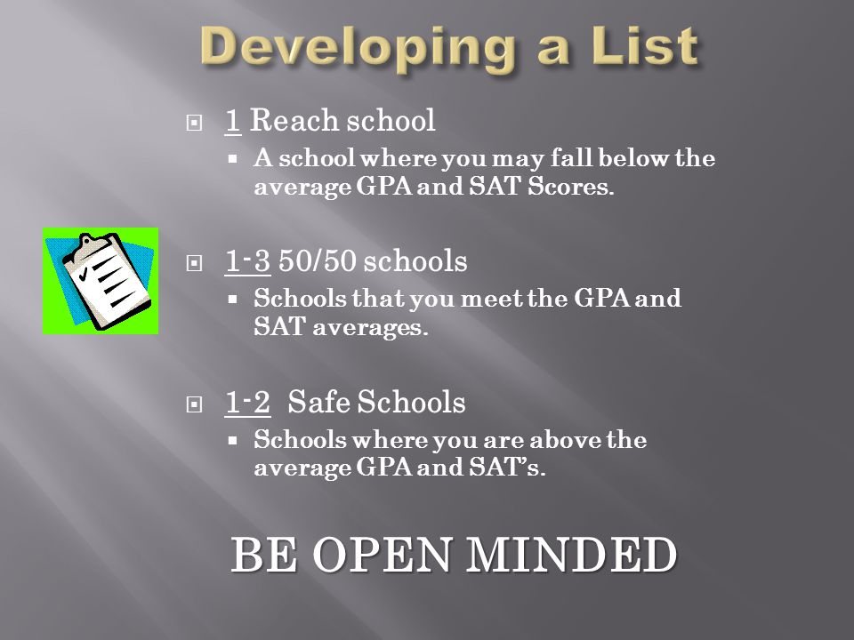  1 Reach school  A school where you may fall below the average GPA and SAT Scores.  1-3 50/50 schools  Schools that you meet the GPA and SAT avera