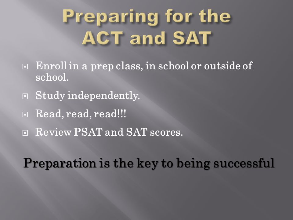  Enroll in a prep class, in school or outside of school.  Study independently.  Read, read, read!!!  Review PSAT and SAT scores. Preparation is th