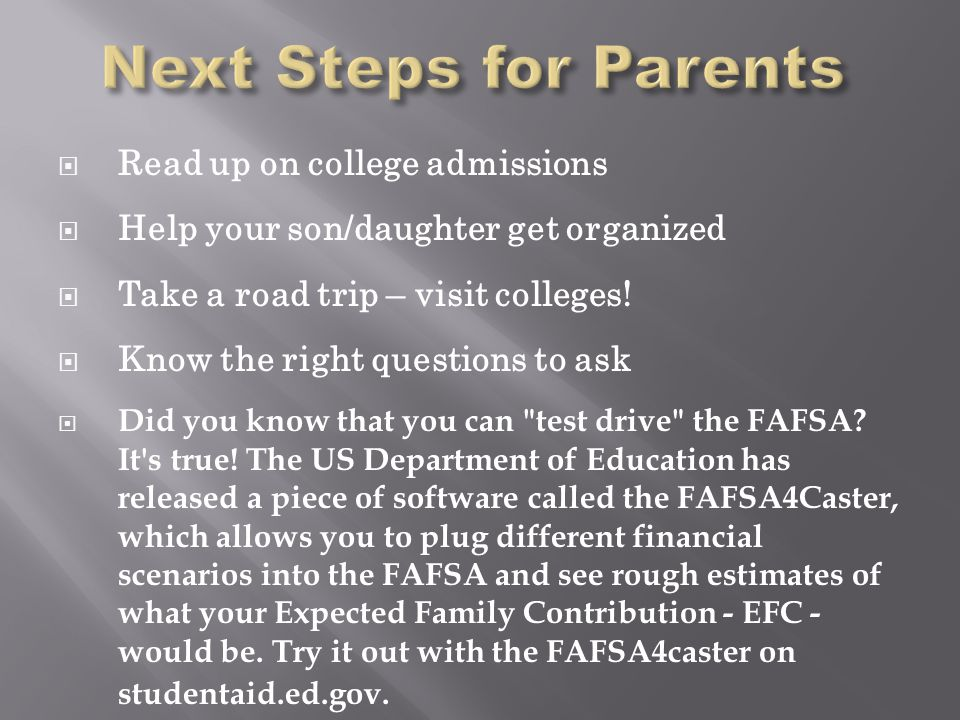  Read up on college admissions  Help your son/daughter get organized  Take a road trip – visit colleges!  Know the right questions to ask  Did yo