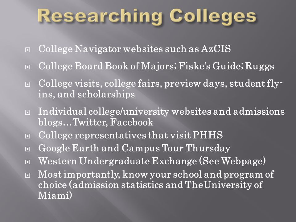  College Navigator websites such as AzCIS  College Board Book of Majors; Fiske's Guide; Ruggs  College visits, college fairs, preview days, student fly- ins, and scholarships  Individual college/university websites and admissions blogs…Twitter, Facebook  College representatives that visit PHHS  Google Earth and Campus Tour Thursday  Western Undergraduate Exchange (See Webpage)  Most importantly, know your school and program of choice (admission statistics and TheUniversity of Miami)