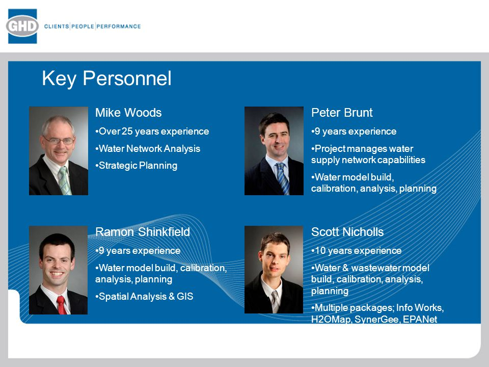 Key Personnel Mike Woods Over 25 years experience Water Network Analysis Strategic Planning Ramon Shinkfield 9 years experience Water model build, calibration, analysis, planning Spatial Analysis & GIS Peter Brunt 9 years experience Project manages water supply network capabilities Water model build, calibration, analysis, planning Scott Nicholls 10 years experience Water & wastewater model build, calibration, analysis, planning Multiple packages; Info Works, H2OMap, SynerGee, EPANet