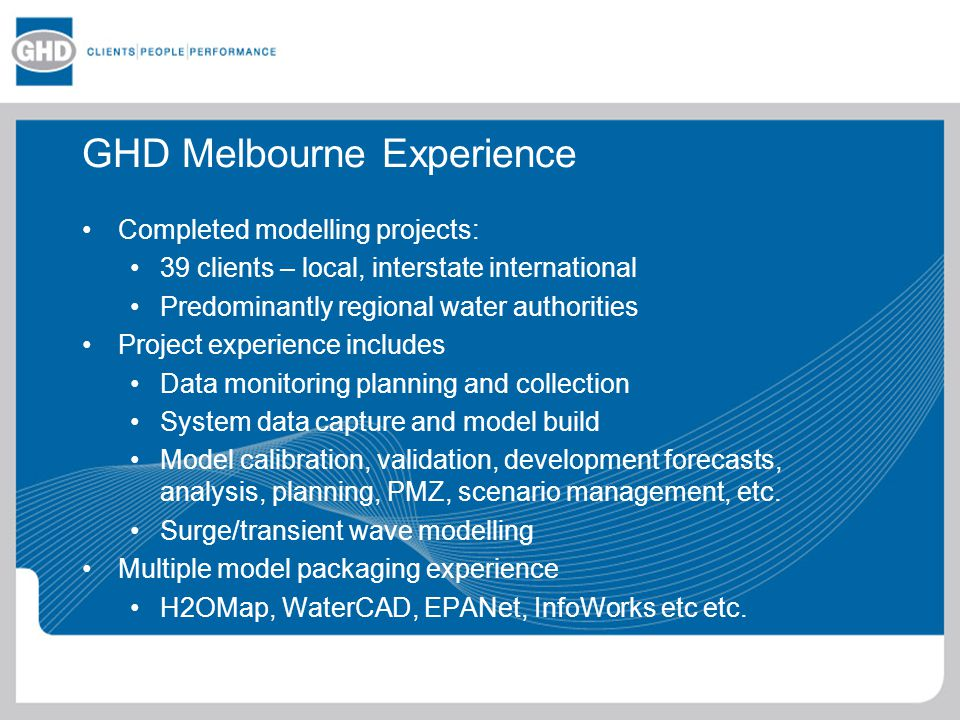 GHD Melbourne Experience Completed modelling projects: 39 clients – local, interstate international Predominantly regional water authorities Project experience includes Data monitoring planning and collection System data capture and model build Model calibration, validation, development forecasts, analysis, planning, PMZ, scenario management, etc.