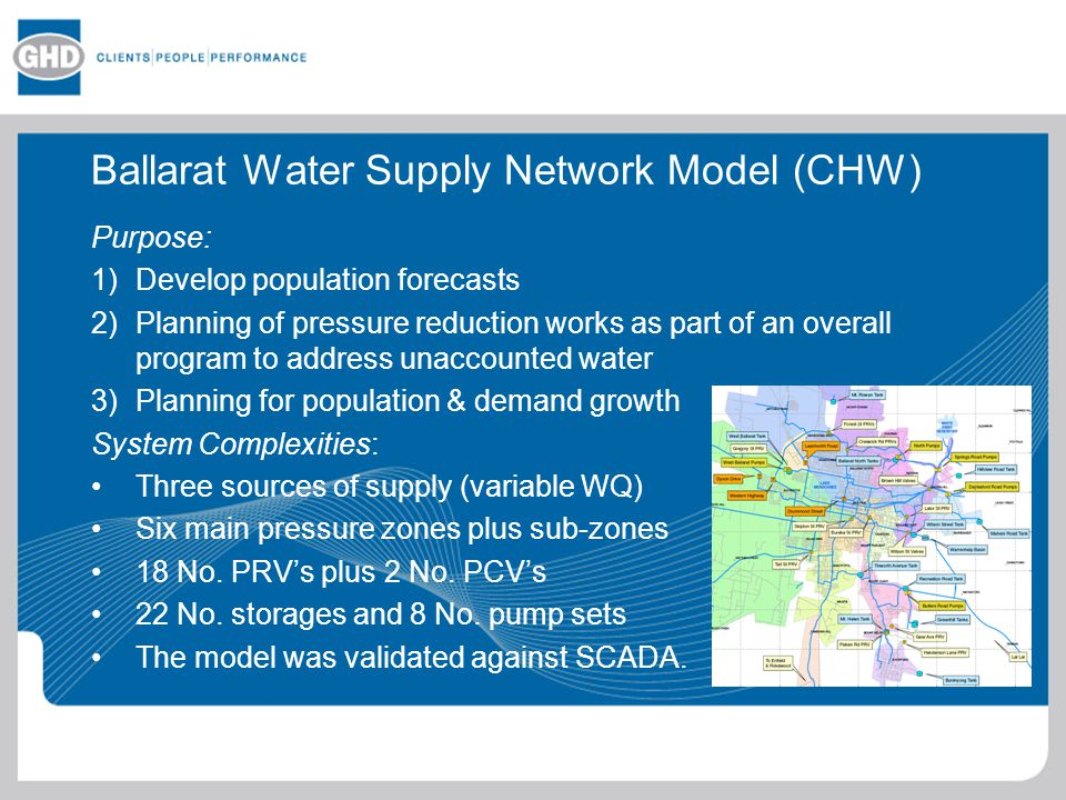 Ballarat Water Supply Network Model (CHW) Purpose: 1)Develop population forecasts 2)Planning of pressure reduction works as part of an overall program to address unaccounted water 3)Planning for population & demand growth System Complexities: Three sources of supply (variable WQ) Six main pressure zones plus sub-zones 18 No.