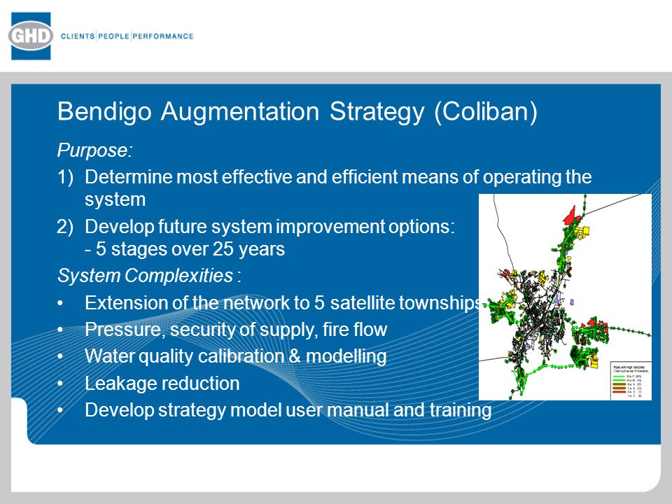 Bendigo Augmentation Strategy (Coliban) Purpose: 1)Determine most effective and efficient means of operating the system 2)Develop future system improvement options: - 5 stages over 25 years System Complexities : Extension of the network to 5 satellite townships Pressure, security of supply, fire flow Water quality calibration & modelling Leakage reduction Develop strategy model user manual and training