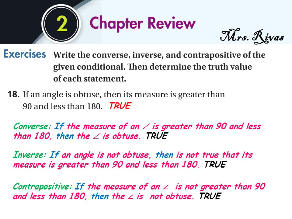 Mrs. Rivas Converse: If the measure of an  is greater than 90 and less than 180, then the  is obtuse. TRUE Inverse: If an angle is not obtuse, then