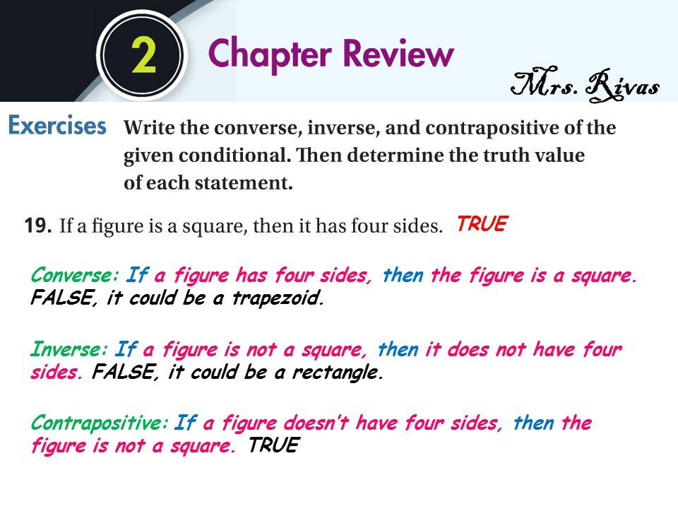 Mrs. Rivas Converse: If a figure has four sides, then the figure is a square. FALSE, it could be a trapezoid. Inverse: If a figure is not a square, th