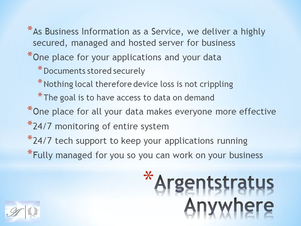 * As Business Information as a Service, we deliver a highly secured, managed and hosted server for business * One place for your applications and your data * Documents stored securely * Nothing local therefore device loss is not crippling * The goal is to have access to data on demand * One place for all your data makes everyone more effective * 24/7 monitoring of entire system * 24/7 tech support to keep your applications running * Fully managed for you so you can work on your business