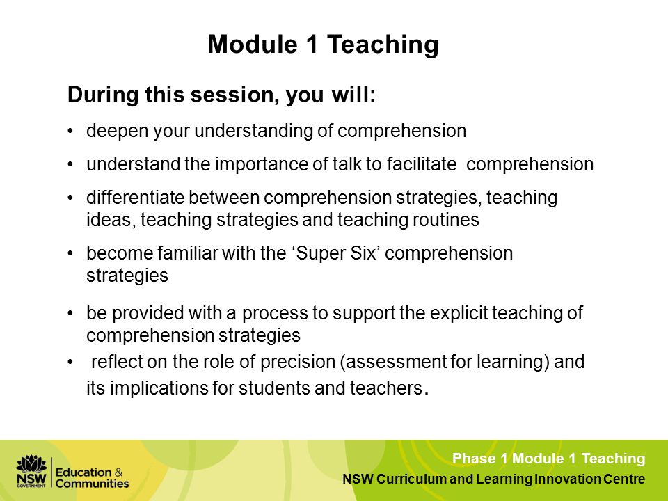 Phase 1 Module 1 Teaching NSW Curriculum and Learning Innovation Centre During this session, you will: deepen your understanding of comprehension understand the importance of talk to facilitate comprehension differentiate between comprehension strategies, teaching ideas, teaching strategies and teaching routines become familiar with the 'Super Six' comprehension strategies be provided with a process to support the explicit teaching of comprehension strategies reflect on the role of precision (assessment for learning) and its implications for students and teachers.
