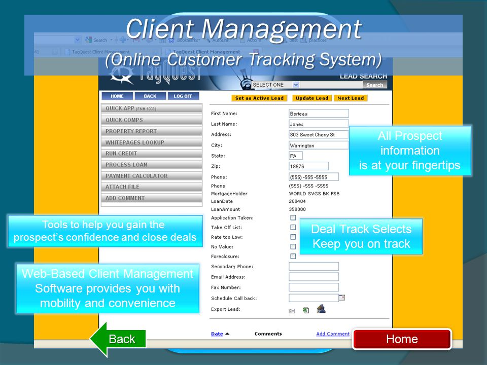 All Prospect information is at your fingertips Client Management (Online Customer Tracking System) Tools to help you gain the prospect's confidence and close deals Web-Based Client Management Software provides you with mobility and convenience Deal Track Selects Keep you on track Home Back