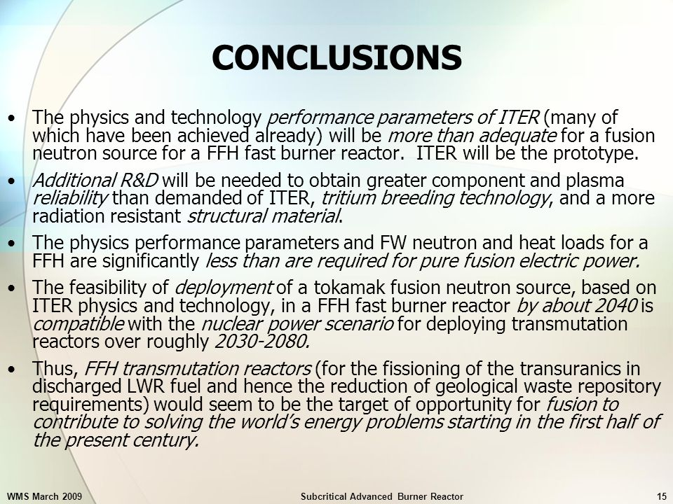 WMS March 2009Subcritical Advanced Burner Reactor15 CONCLUSIONS The physics and technology performance parameters of ITER (many of which have been achieved already) will be more than adequate for a fusion neutron source for a FFH fast burner reactor.
