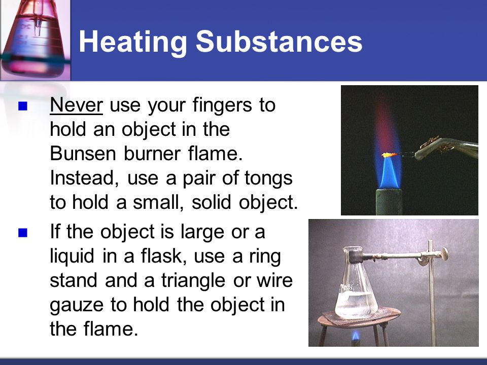 Heating Substances Never use your fingers to hold an object in the Bunsen burner flame.