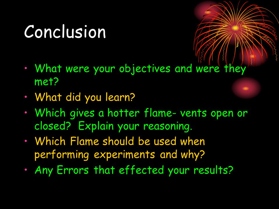 Conclusion What were your objectives and were they met? What did you learn? Which gives a hotter flame- vents open or closed? Explain your reasoning.