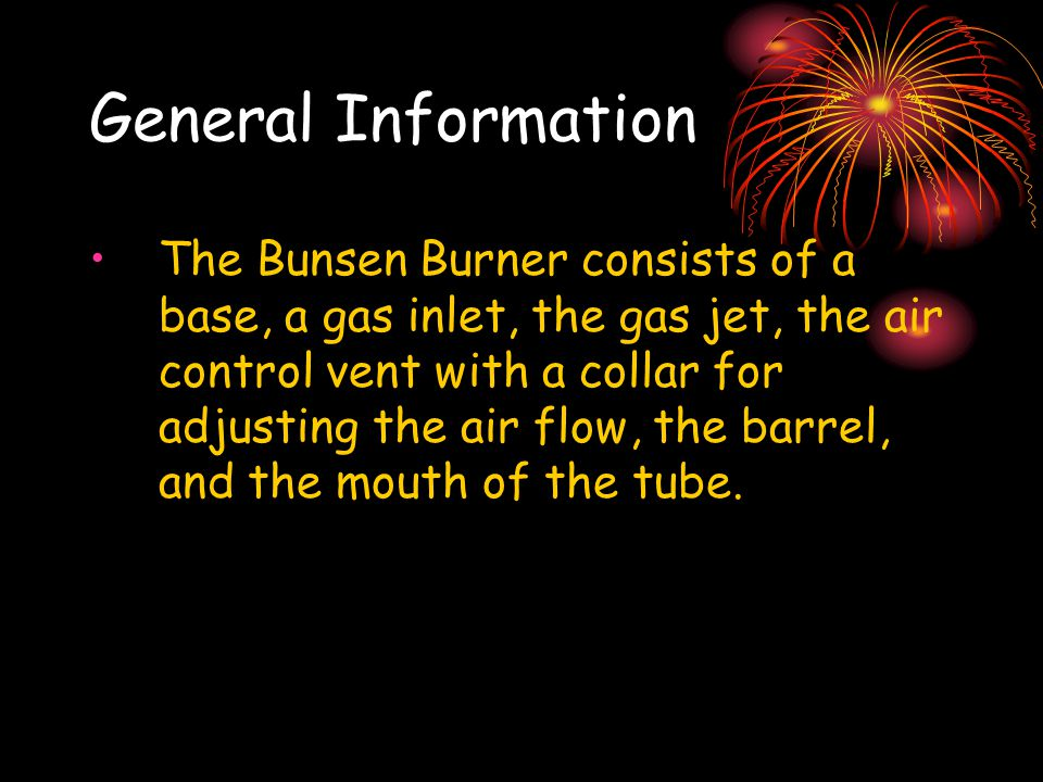 General Information The Bunsen Burner consists of a base, a gas inlet, the gas jet, the air control vent with a collar for adjusting the air flow, the barrel, and the mouth of the tube.