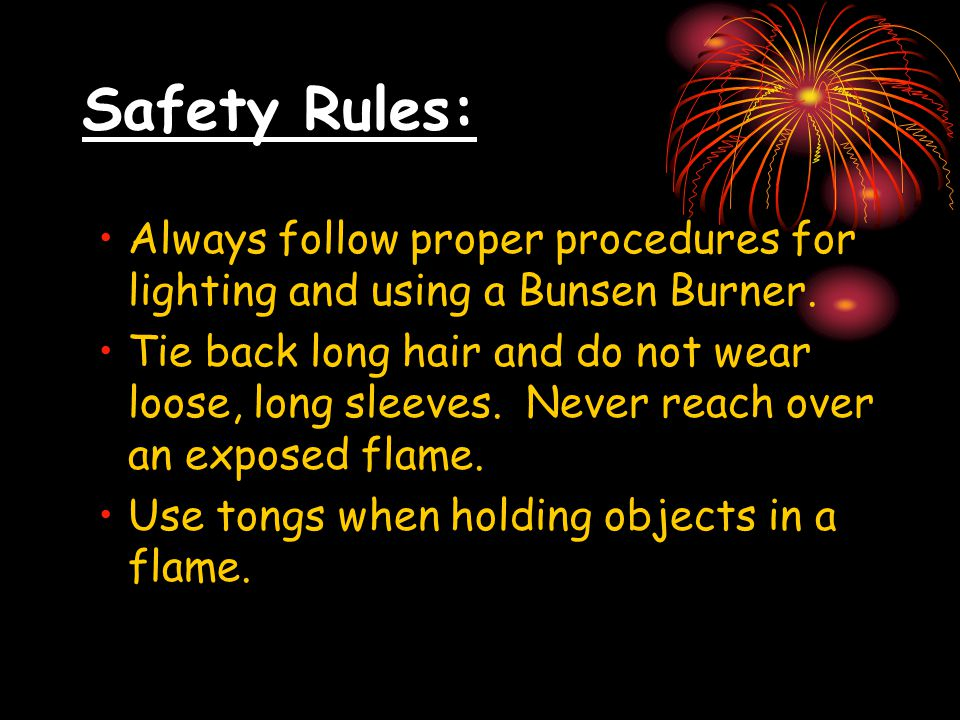Safety Rules: Always follow proper procedures for lighting and using a Bunsen Burner. Tie back long hair and do not wear loose, long sleeves. Never re