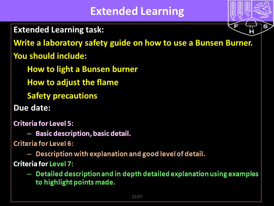 22:09 Extended Learning Extended Learning task: Write a laboratory safety guide on how to use a Bunsen Burner. You should include: How to light a Buns