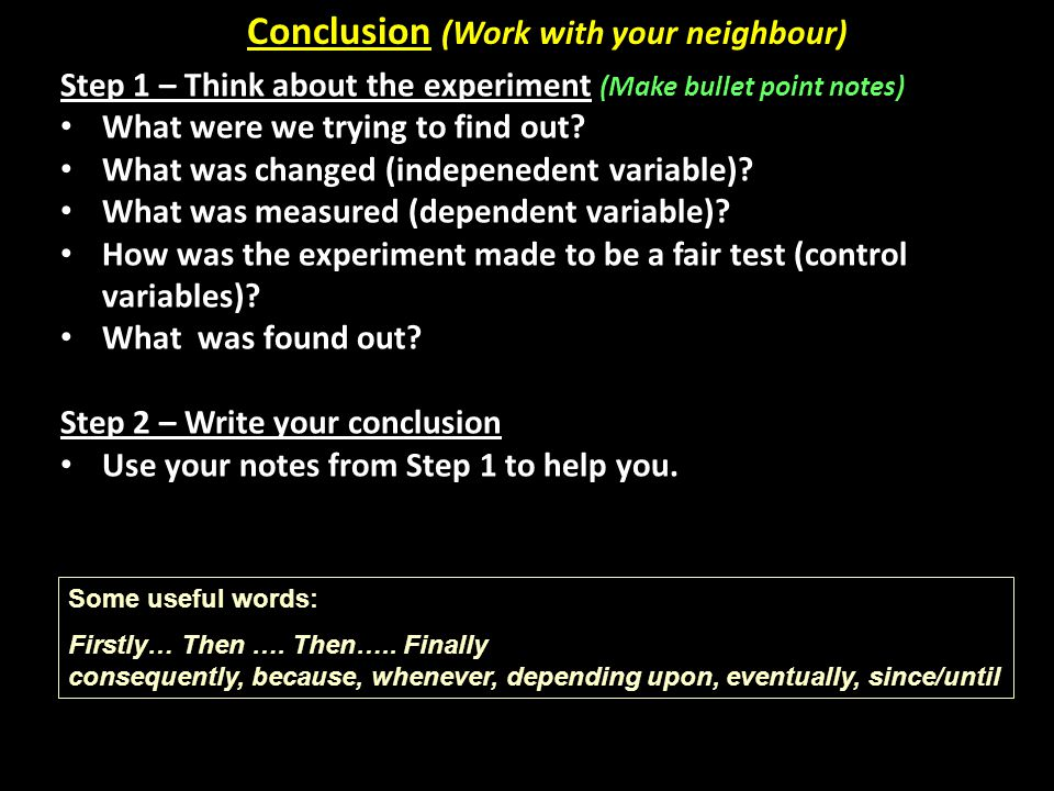 Conclusion (Work with your neighbour) Step 1 – Think about the experiment (Make bullet point notes) What were we trying to find out? What was changed