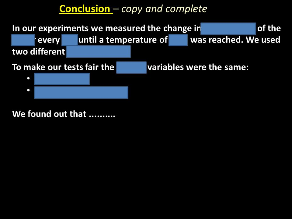 Conclusion – copy and complete In our experiments we measured the change in temperature of the water every 30s until a temperature of 65 o C was reach